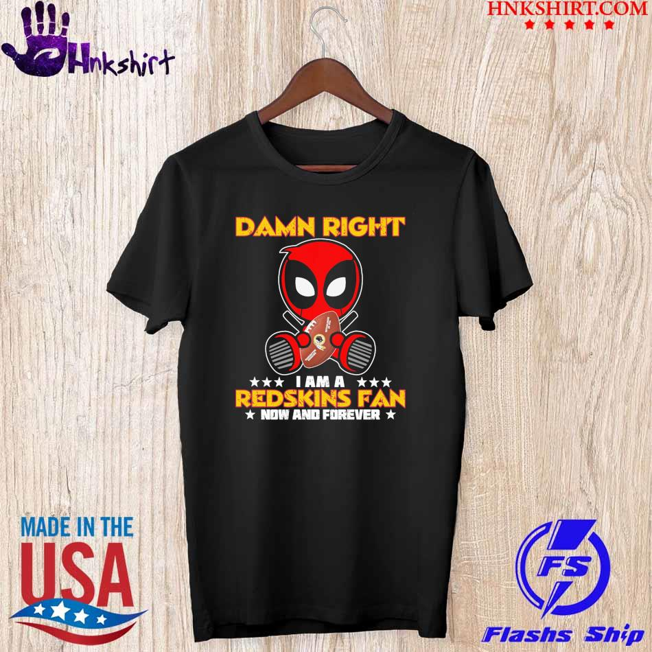 2021 Deadpool Damn Right I am a Redskins fan now and forever shirt