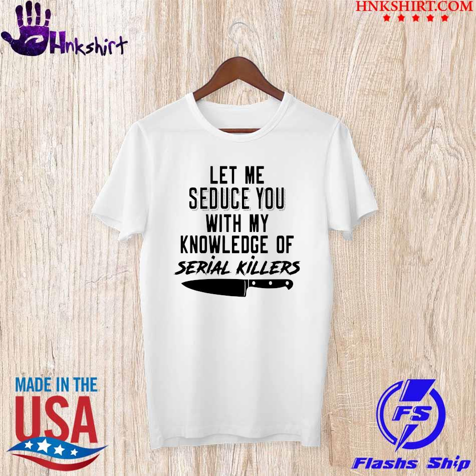2021 Let me Seduce You with my knowledge of Serial Killers shirt