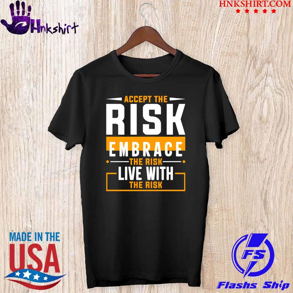Accept the Risk embrace the risk live with the risk shirt