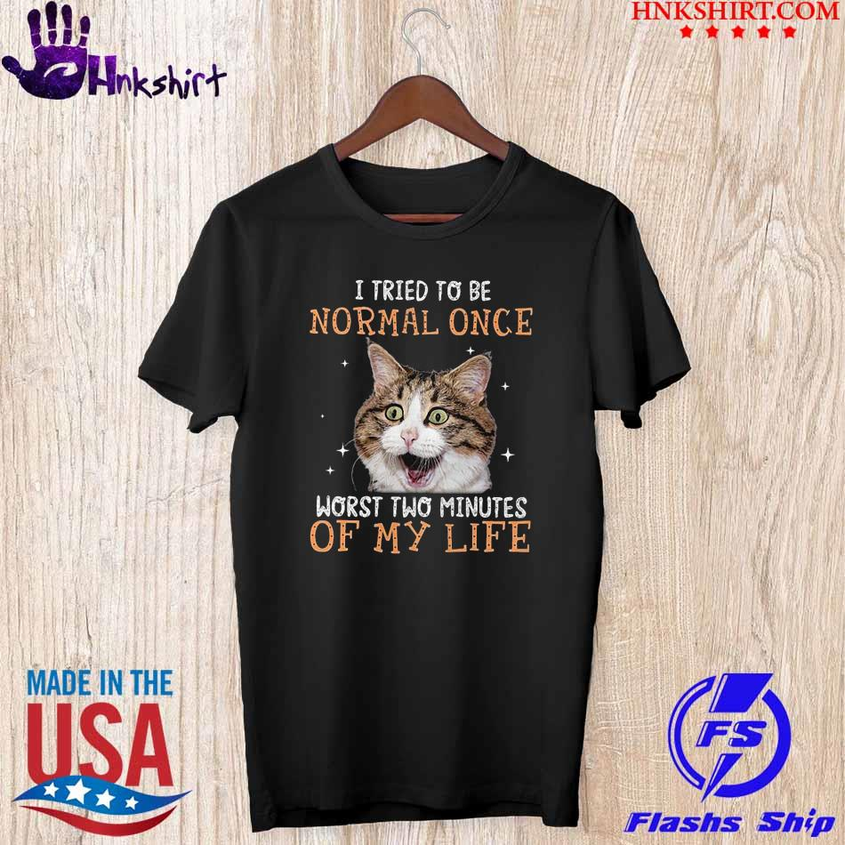 Cat I tried to be Normal once worst two minutes of my life shirt