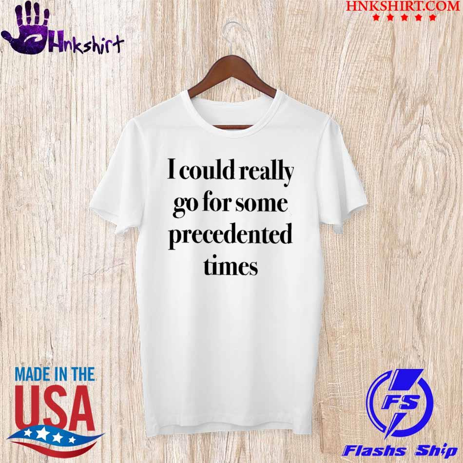 Official I Could Really Go For Some Precedented Times Shirt