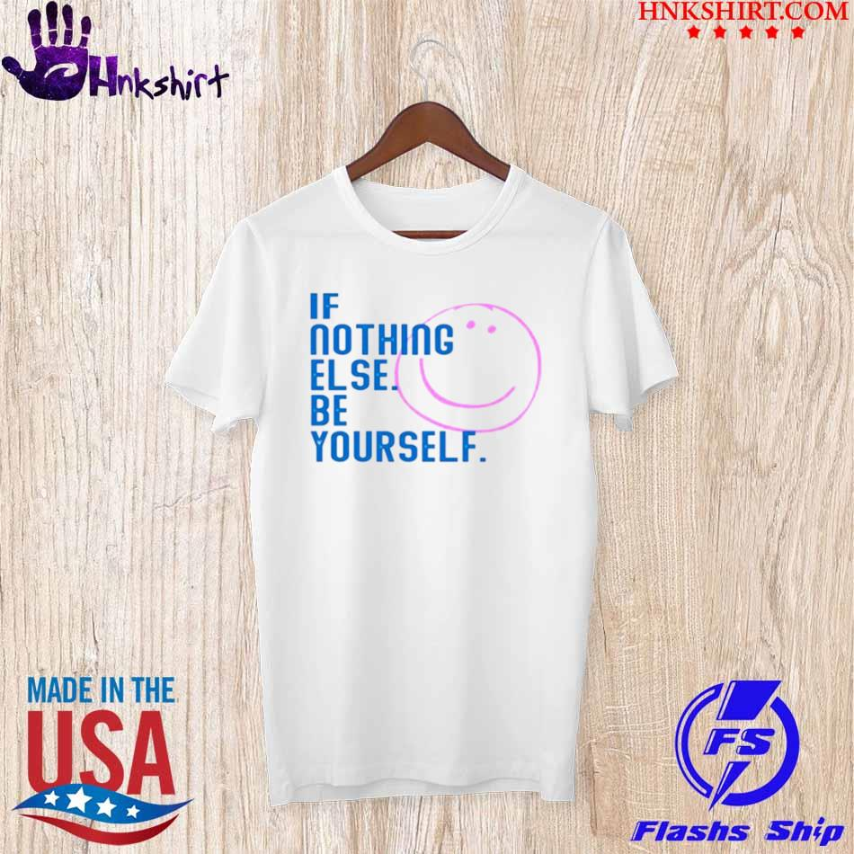 Official If Nothing Else Be Yourself Shirt