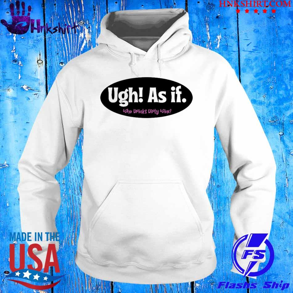 Official Ugh As if Who Drinks Dirty Wine Shirt hoddie.jpg