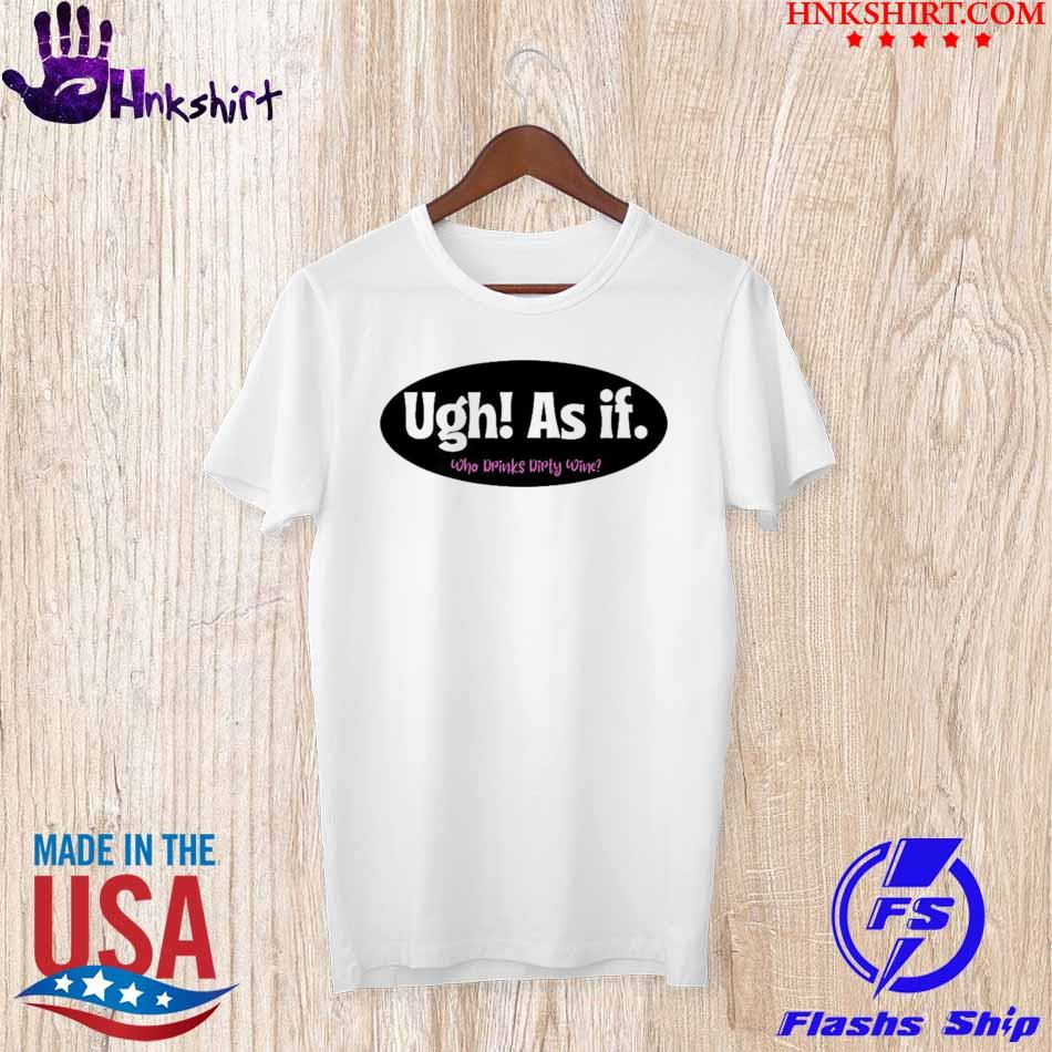Official Ugh As if Who Drinks Dirty Wine Shirt