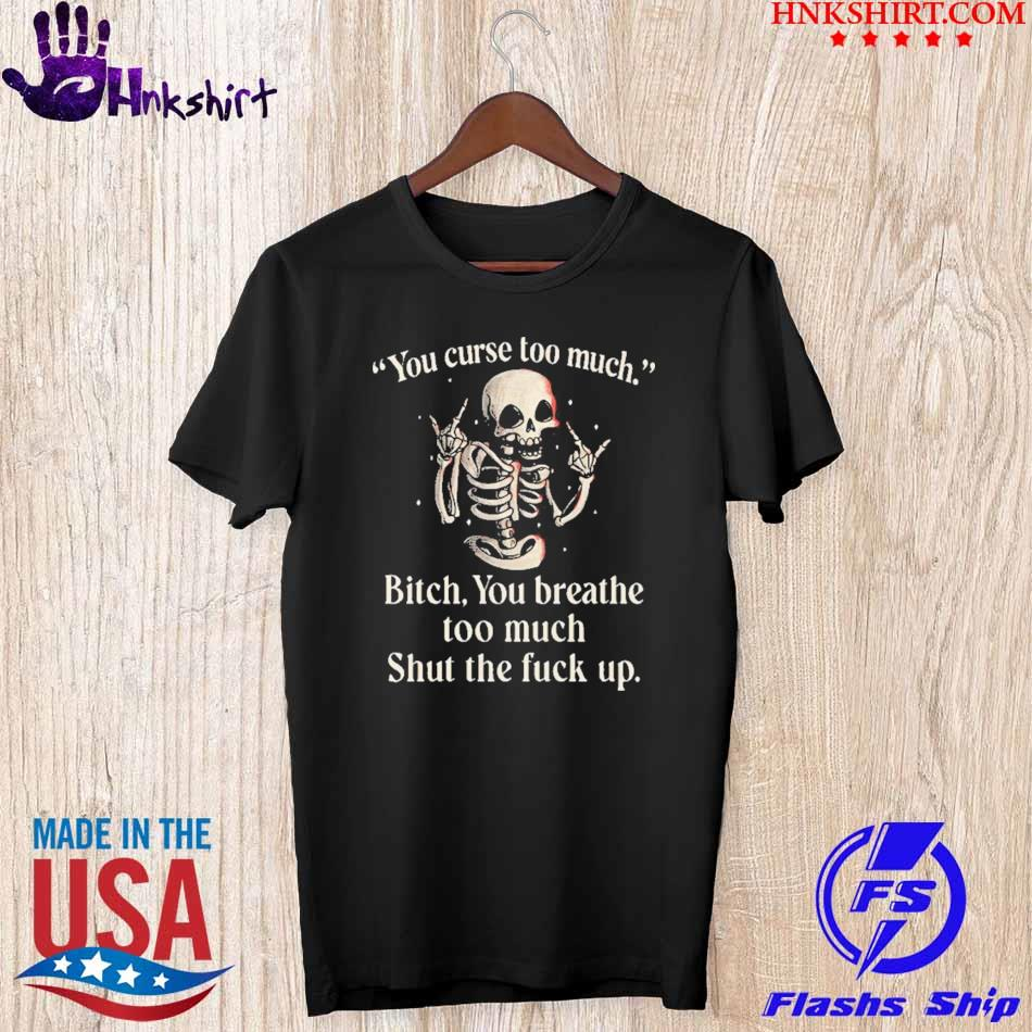 Skeleton You Curse Too Much Bitch You Breathe Too Much Shirt