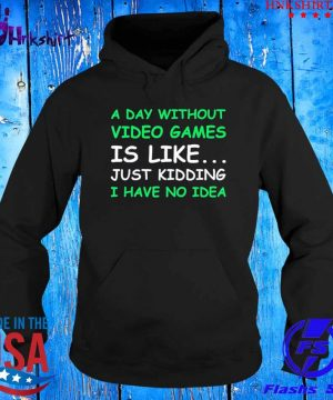 A day without video games is like just kidding I have no idea s hoddie.jpg