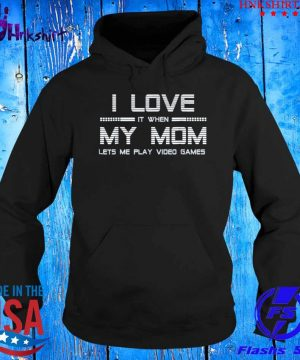 I Love It When My Mom Lets Me Play Video Games Shirt hoddie.jpg