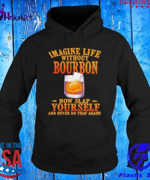 Imagine life without bourbon now slap yourself and never do that again s hoddie.jpg