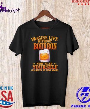 Imagine life without bourbon now slap yourself and never do that again shirt