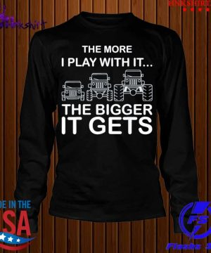 Jeep the more I play with it the bigger it gets s longsleeve.jpg