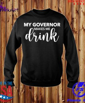 My Governor Makes Me Drink Shirt sweater.jpg