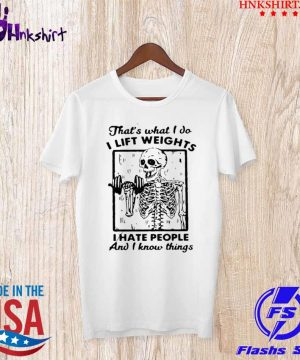 Skeleton Thats What I Do I Lift Weights I Hate People And I Know Things shirt