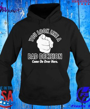 You look like a bad decision come on over here s hoddie.jpg